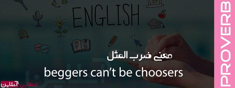 معنی ضرب المثل beggars can't be choosers