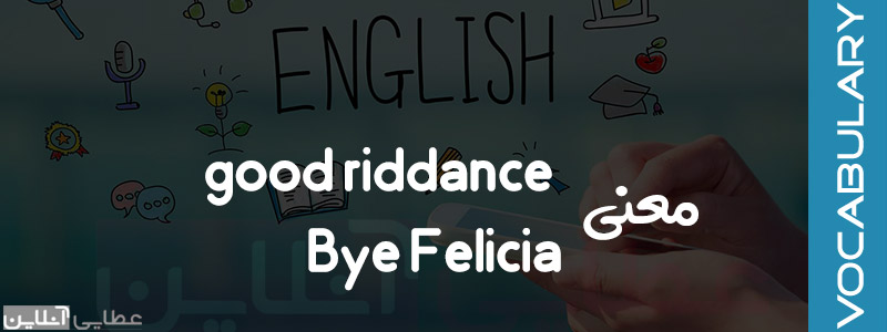 معنی good riddance و معنی Bye Felicia
